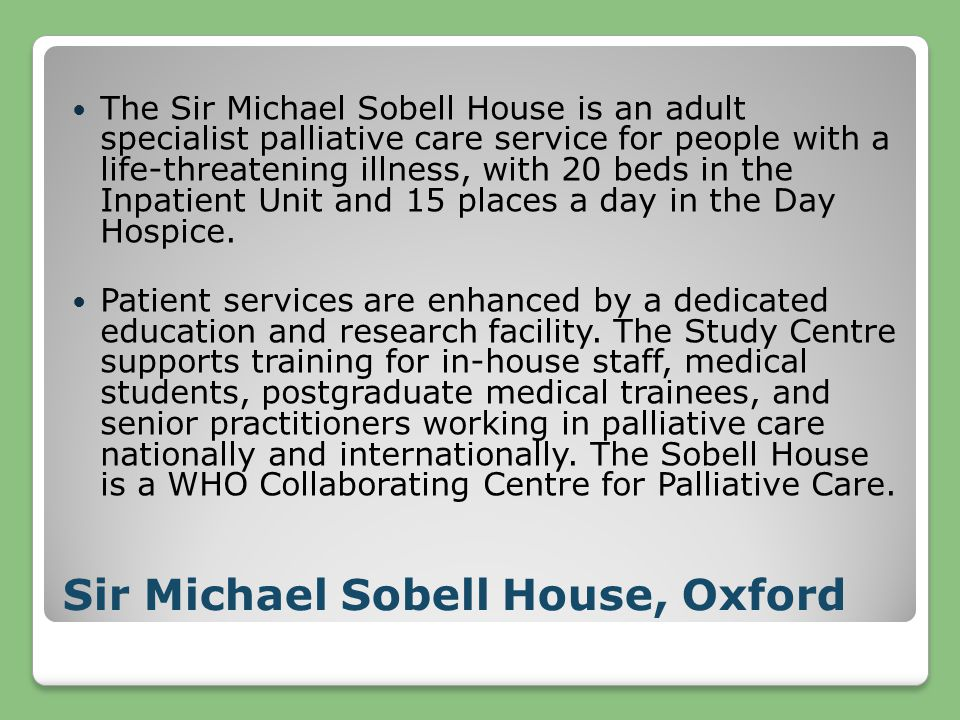 Sir Michael Sobell House, Oxford The Sir Michael Sobell House is an adult specialist palliative care service for people with a life-threatening illness, with 20 beds in the Inpatient Unit and 15 places a day in the Day Hospice.
