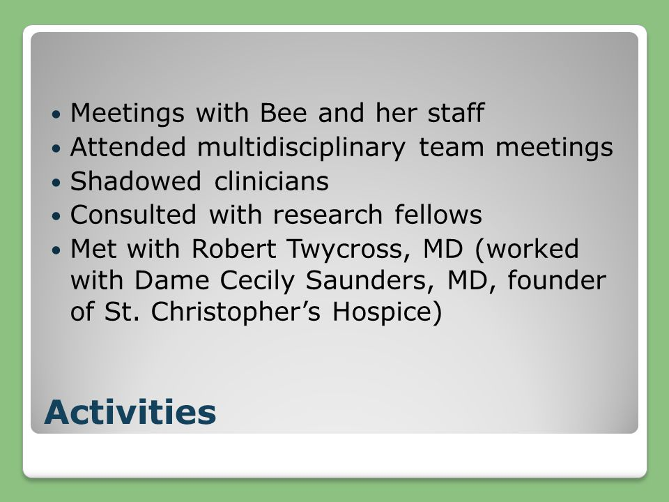 Activities Meetings with Bee and her staff Attended multidisciplinary team meetings Shadowed clinicians Consulted with research fellows Met with Robert Twycross, MD (worked with Dame Cecily Saunders, MD, founder of St.