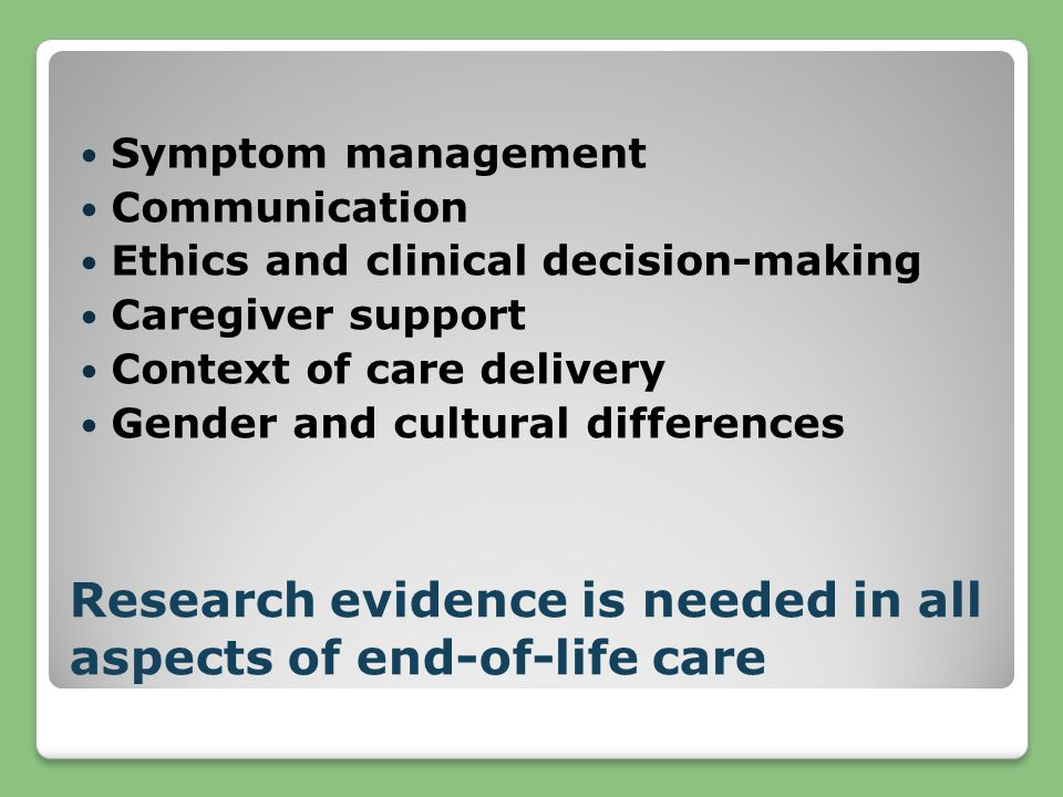 Research evidence is needed in all aspects of end-of-life care Symptom management Communication Ethics and clinical decision-making Caregiver support Context of care delivery Gender and cultural differences