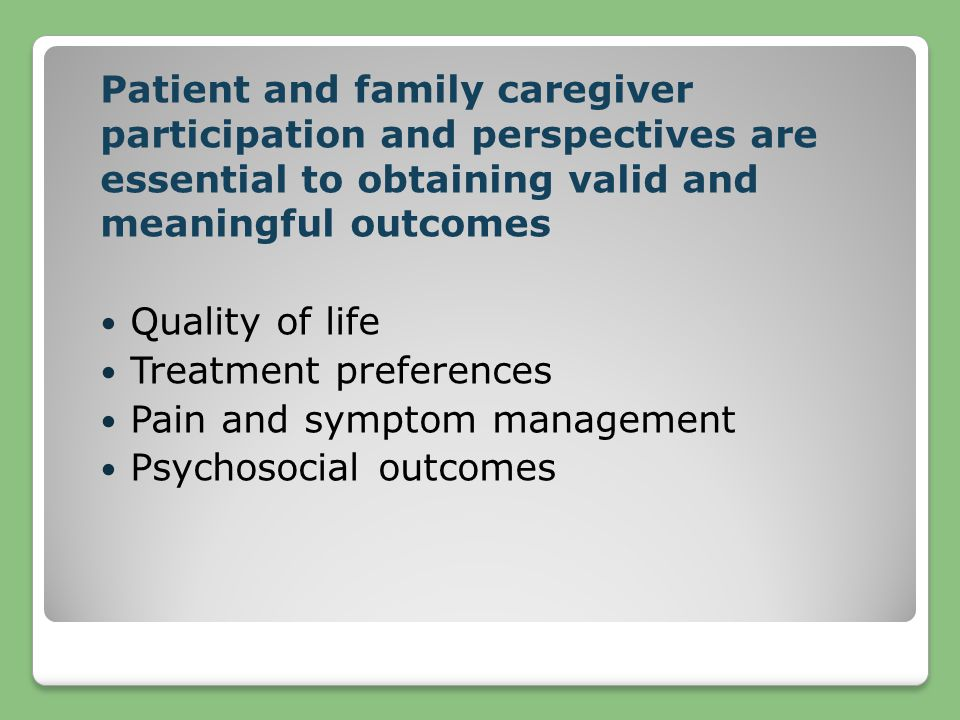 Patient and family caregiver participation and perspectives are essential to obtaining valid and meaningful outcomes Quality of life Treatment prefere