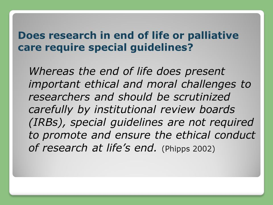 Does research in end of life or palliative care require special guidelines? Whereas the end of life does present important ethical and moral challenge