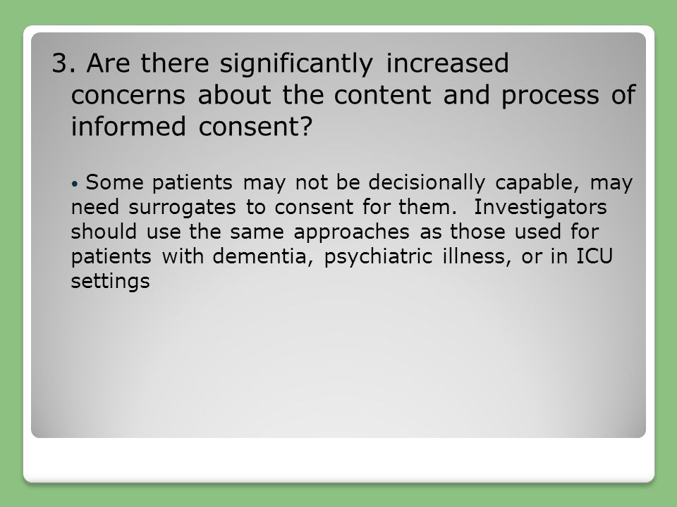 3. Are there significantly increased concerns about the content and process of informed consent? Some patients may not be decisionally capable, may ne