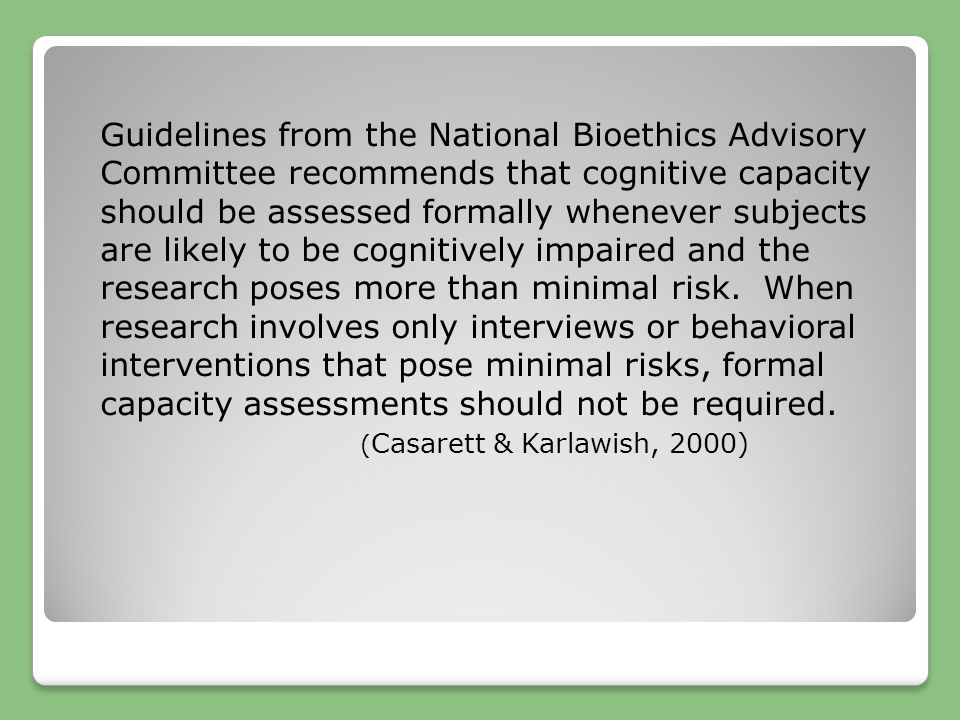 Guidelines from the National Bioethics Advisory Committee recommends that cognitive capacity should be assessed formally whenever subjects are likely
