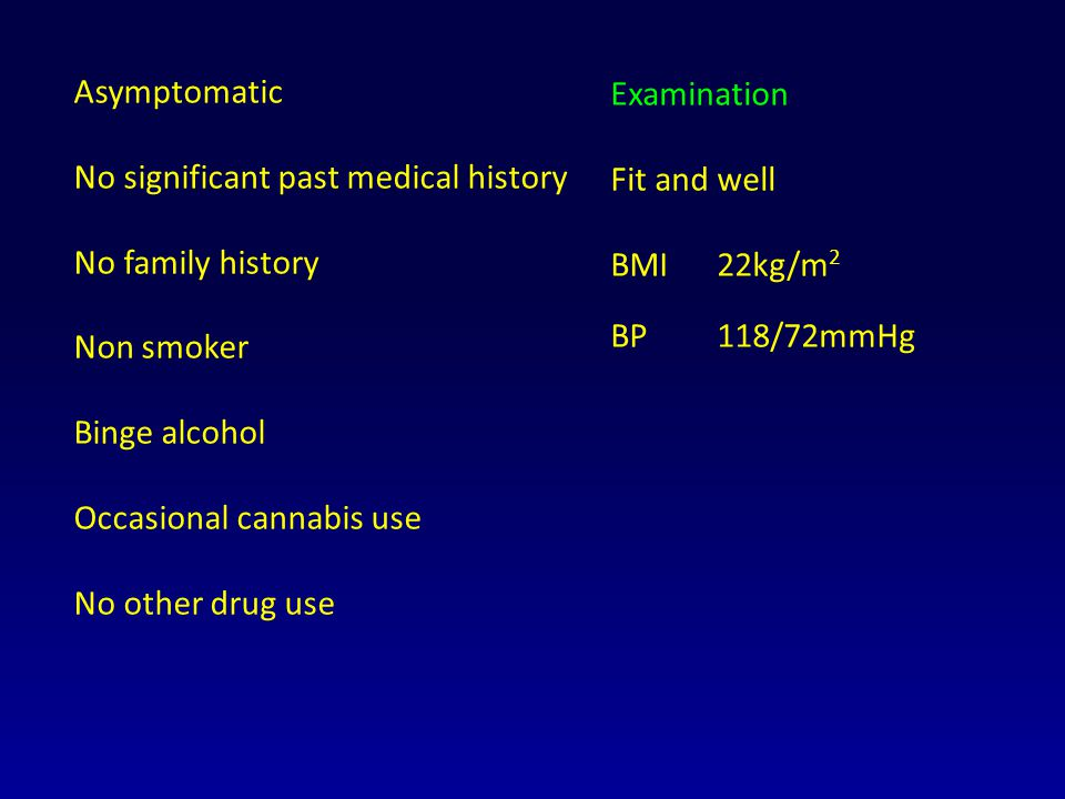 Asymptomatic No significant past medical history No family history Non smoker Binge alcohol Occasional cannabis use No other drug use Examination Fit