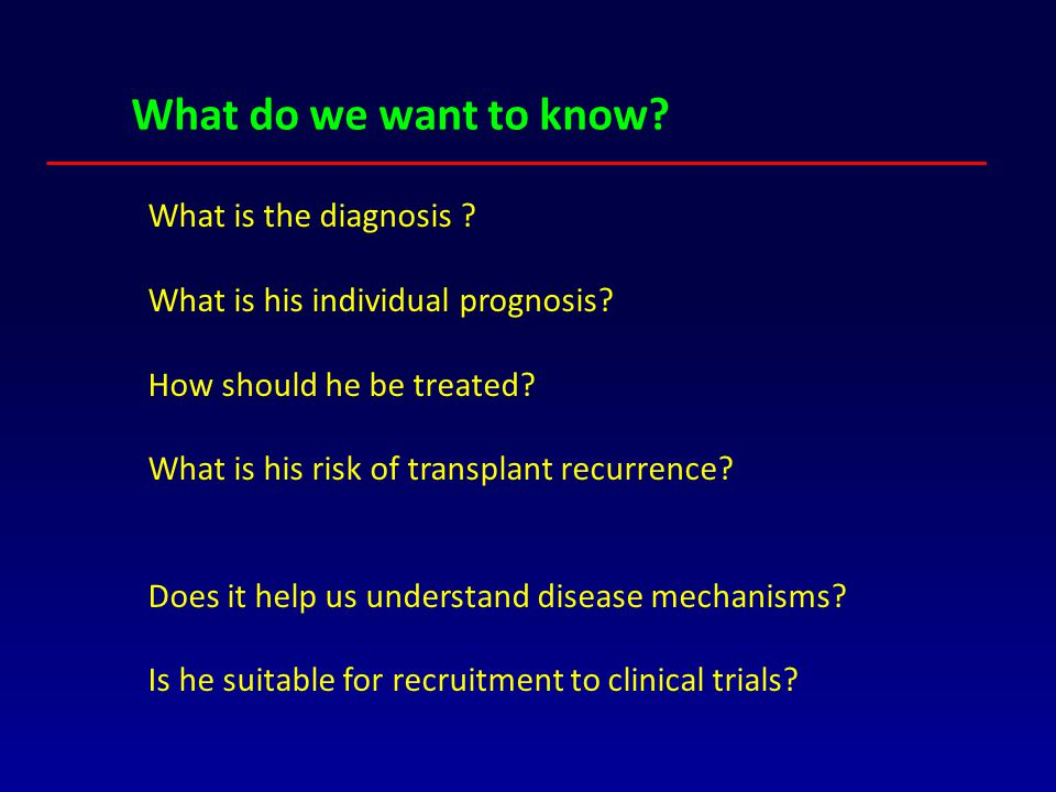 What do we want to know? What is the diagnosis ? What is his individual prognosis? How should he be treated? What is his risk of transplant recurrence