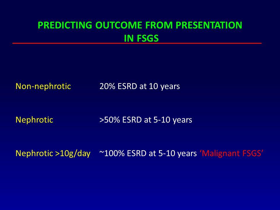 PREDICTING OUTCOME FROM PRESENTATION IN FSGS Non-nephrotic20% ESRD at 10 years Nephrotic >50% ESRD at 5-10 years Nephrotic >10g/day~100% ESRD at 5-10