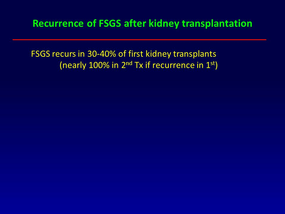 Recurrence of FSGS after kidney transplantation FSGS recurs in 30-40% of first kidney transplants (nearly 100% in 2 nd Tx if recurrence in 1 st )