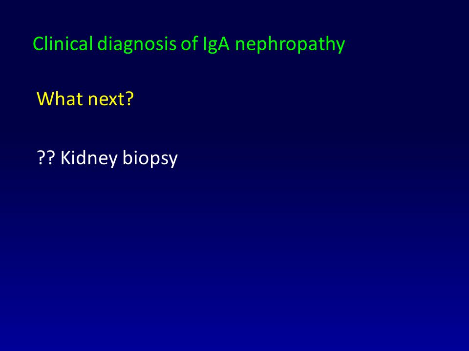 Clinical diagnosis of IgA nephropathy What next? ?? Kidney biopsy