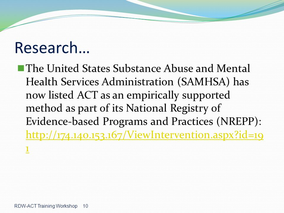 Research… The United States Substance Abuse and Mental Health Services Administration (SAMHSA) has now listed ACT as an empirically supported method as part of its National Registry of Evidence-based Programs and Practices (NREPP): http://174.140.153.167/ViewIntervention.aspx?id=19 1 http://174.140.153.167/ViewIntervention.aspx?id=19 1 RDW-ACT Training Workshop 10
