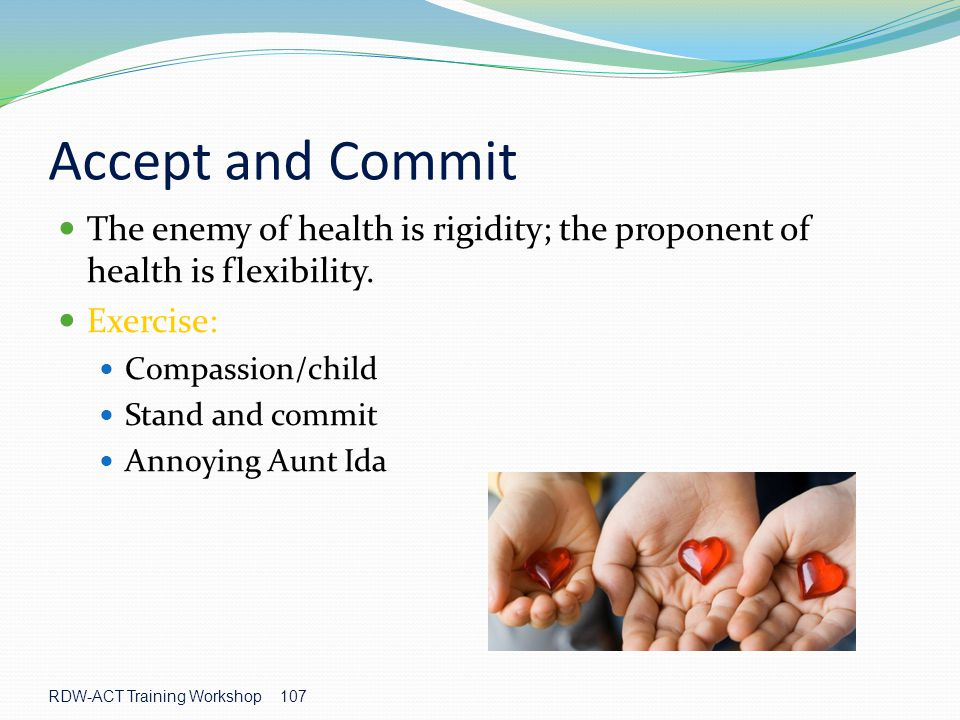 107 Accept and Commit The enemy of health is rigidity; the proponent of health is flexibility.