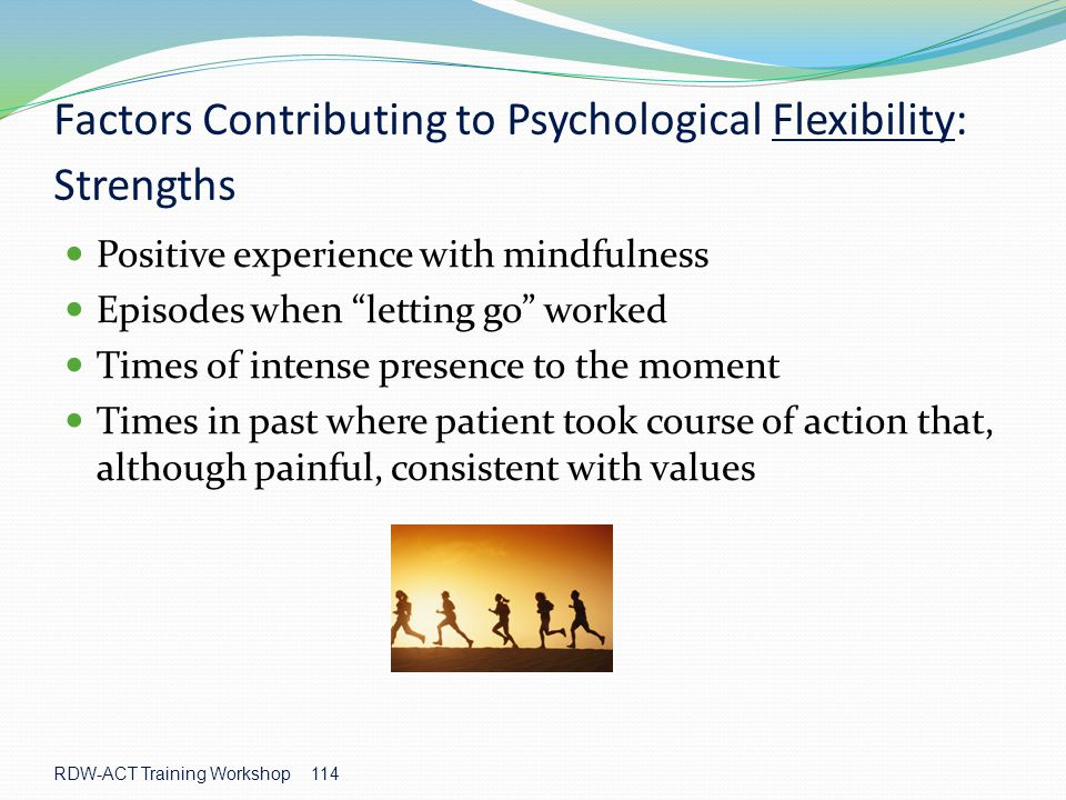RDW-ACT Training Workshop 114 Factors Contributing to Psychological Flexibility: Strengths Positive experience with mindfulness Episodes when letting go worked Times of intense presence to the moment Times in past where patient took course of action that, although painful, consistent with values