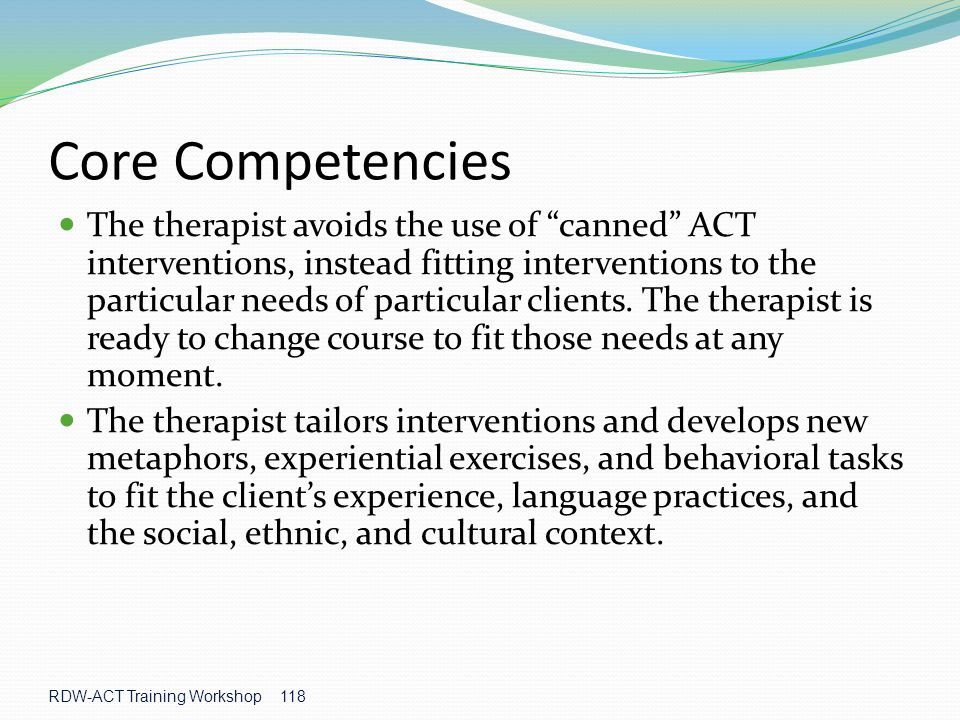 RDW-ACT Training Workshop 118 Core Competencies The therapist avoids the use of canned ACT interventions, instead fitting interventions to the particular needs of particular clients.