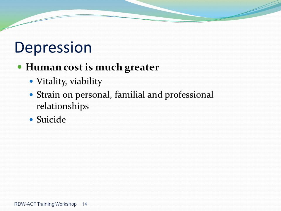 RDW-ACT Training Workshop 14 Depression Human cost is much greater Vitality, viability Strain on personal, familial and professional relationships Suicide