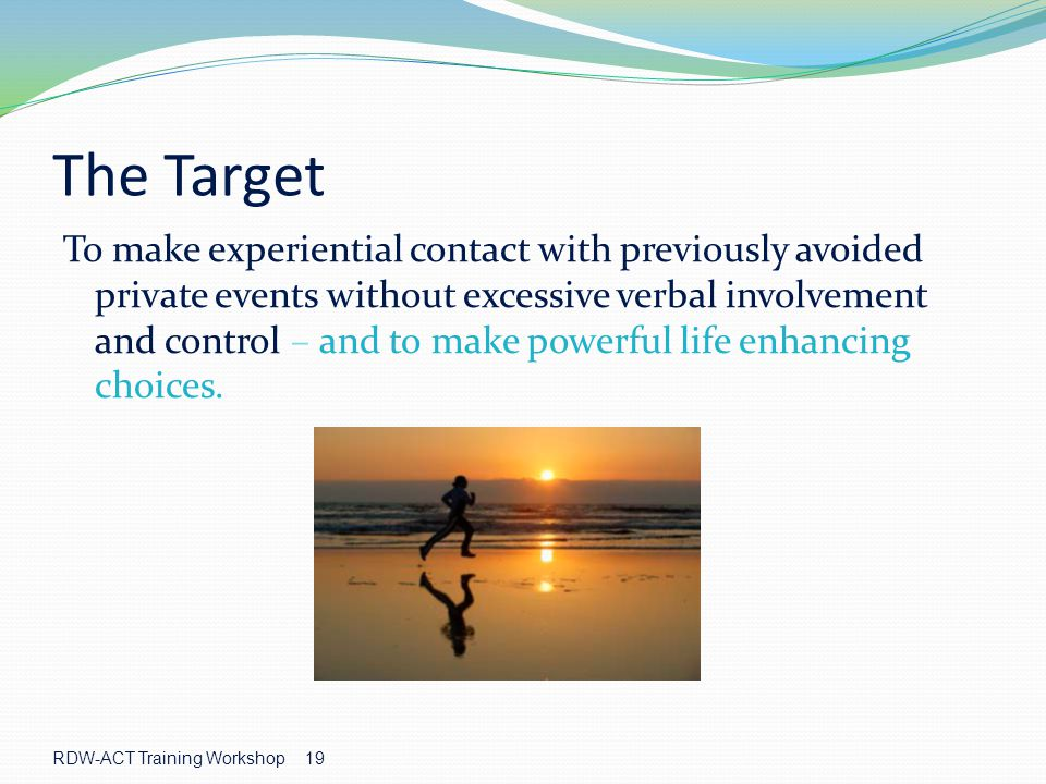 RDW-ACT Training Workshop 19 The Target To make experiential contact with previously avoided private events without excessive verbal involvement and control – and to make powerful life enhancing choices.