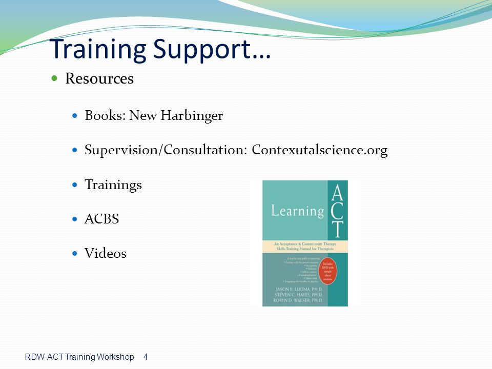 Training Support… Resources Books: New Harbinger Supervision/Consultation: Contexutalscience.org Trainings ACBS Videos RDW-ACT Training Workshop 4