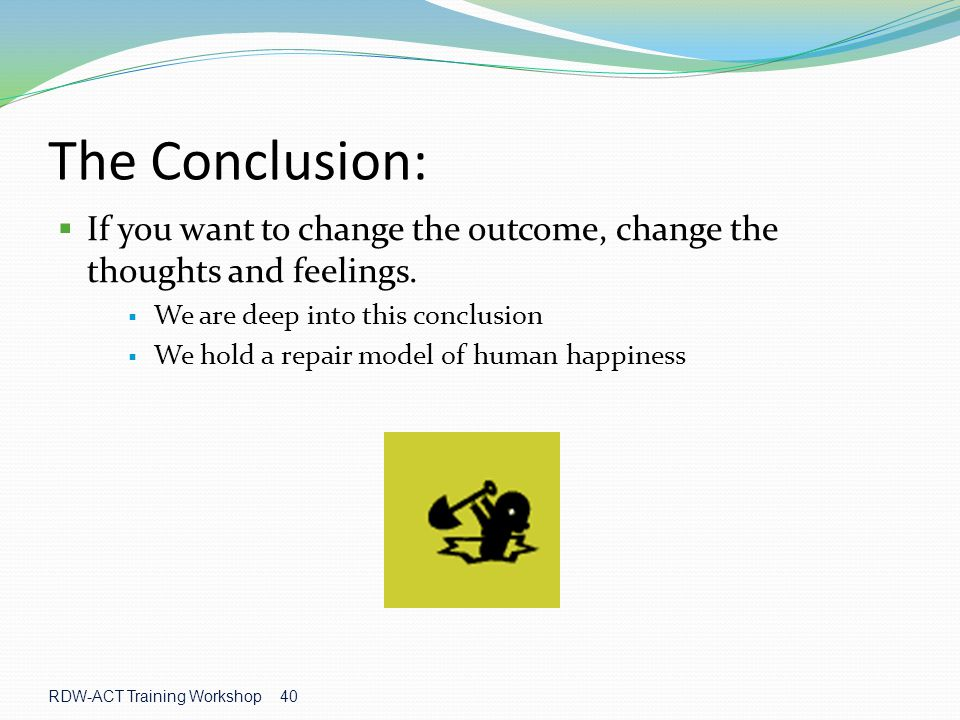RDW-ACT Training Workshop 40 The Conclusion:  If you want to change the outcome, change the thoughts and feelings.