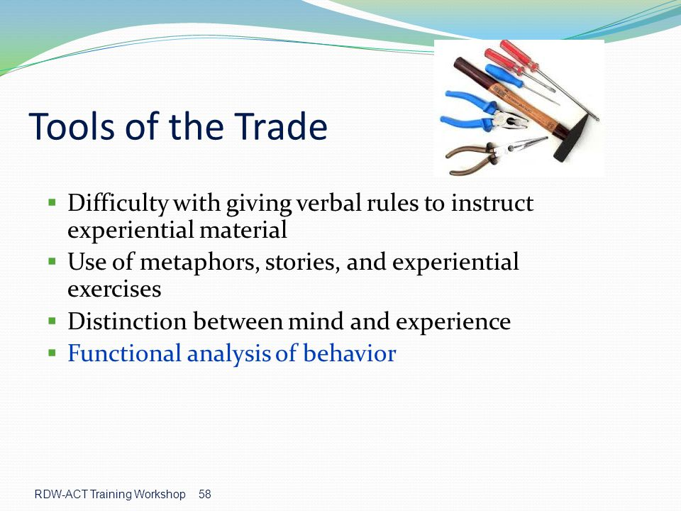 RDW-ACT Training Workshop 58 Tools of the Trade  Difficulty with giving verbal rules to instruct experiential material  Use of metaphors, stories, and experiential exercises  Distinction between mind and experience  Functional analysis of behavior