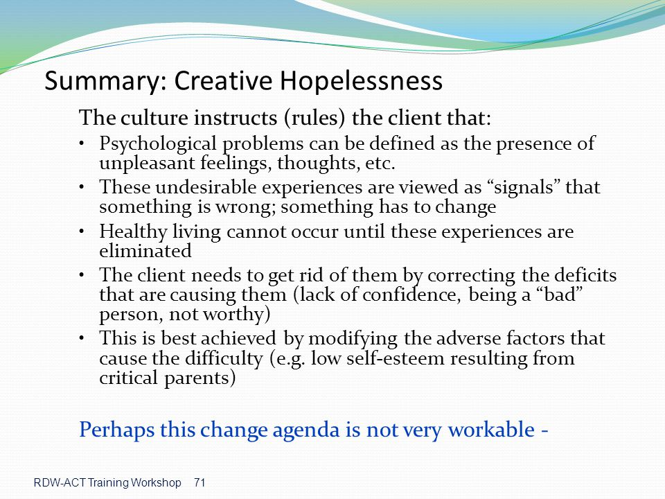 RDW-ACT Training Workshop 71 Summary: Creative Hopelessness The culture instructs (rules) the client that: Psychological problems can be defined as the presence of unpleasant feelings, thoughts, etc.