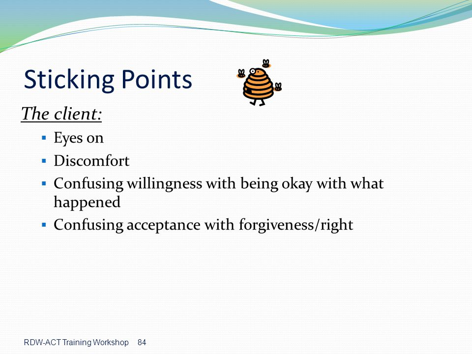 RDW-ACT Training Workshop 84 The client:  Eyes on  Discomfort  Confusing willingness with being okay with what happened  Confusing acceptance with forgiveness/right Sticking Points