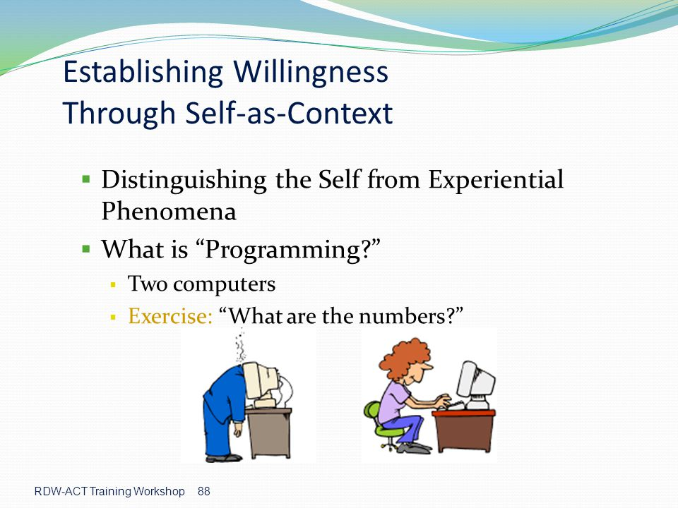 RDW-ACT Training Workshop 88 Establishing Willingness Through Self-as-Context  Distinguishing the Self from Experiential Phenomena  What is Programming?  Two computers  Exercise: What are the numbers?