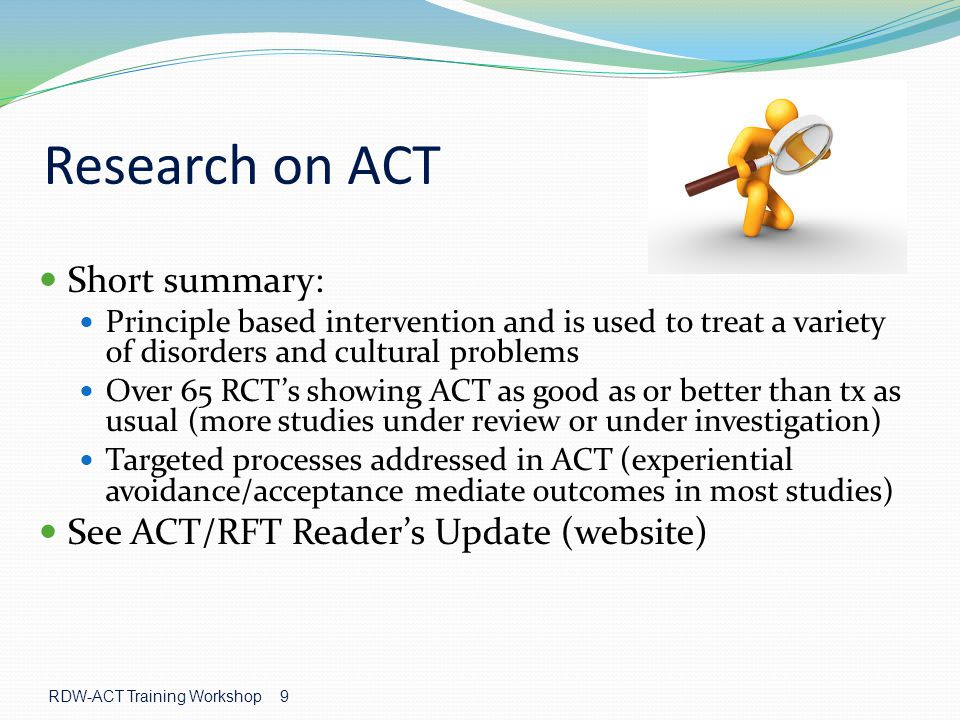 RDW-ACT Training Workshop 9 Research on ACT Short summary: Principle based intervention and is used to treat a variety of disorders and cultural problems Over 65 RCT's showing ACT as good as or better than tx as usual (more studies under review or under investigation) Targeted processes addressed in ACT (experiential avoidance/acceptance mediate outcomes in most studies) See ACT/RFT Reader's Update (website)