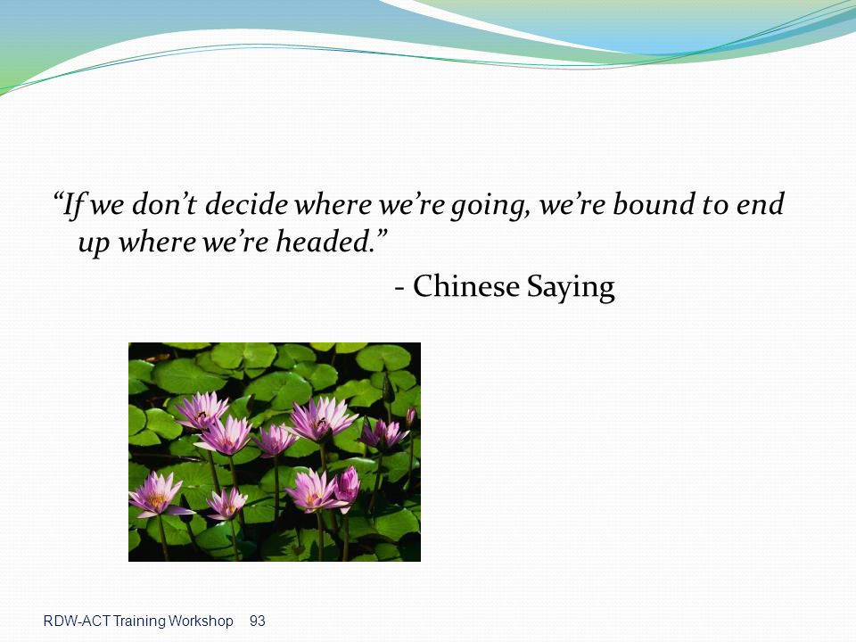 RDW-ACT Training Workshop 93 If we don't decide where we're going, we're bound to end up where we're headed. - Chinese Saying