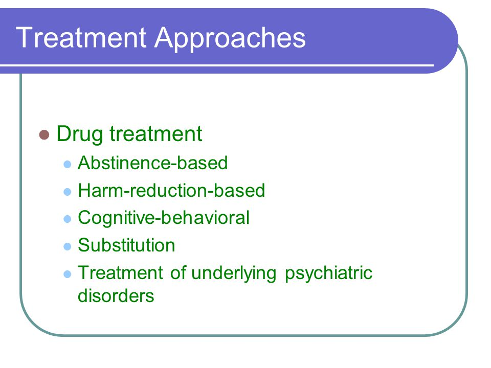 Treatment Approaches Drug treatment Abstinence-based Harm-reduction-based Cognitive-behavioral Substitution Treatment of underlying psychiatric disorders