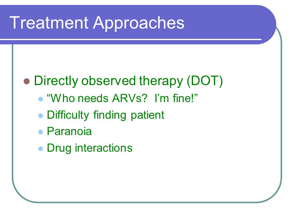 Treatment Approaches Directly observed therapy (DOT) Who needs ARVs.