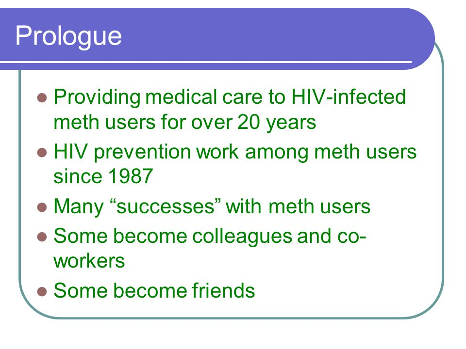 Prologue Providing medical care to HIV-infected meth users for over 20 years HIV prevention work among meth users since 1987 Many successes with meth users Some become colleagues and co- workers Some become friends