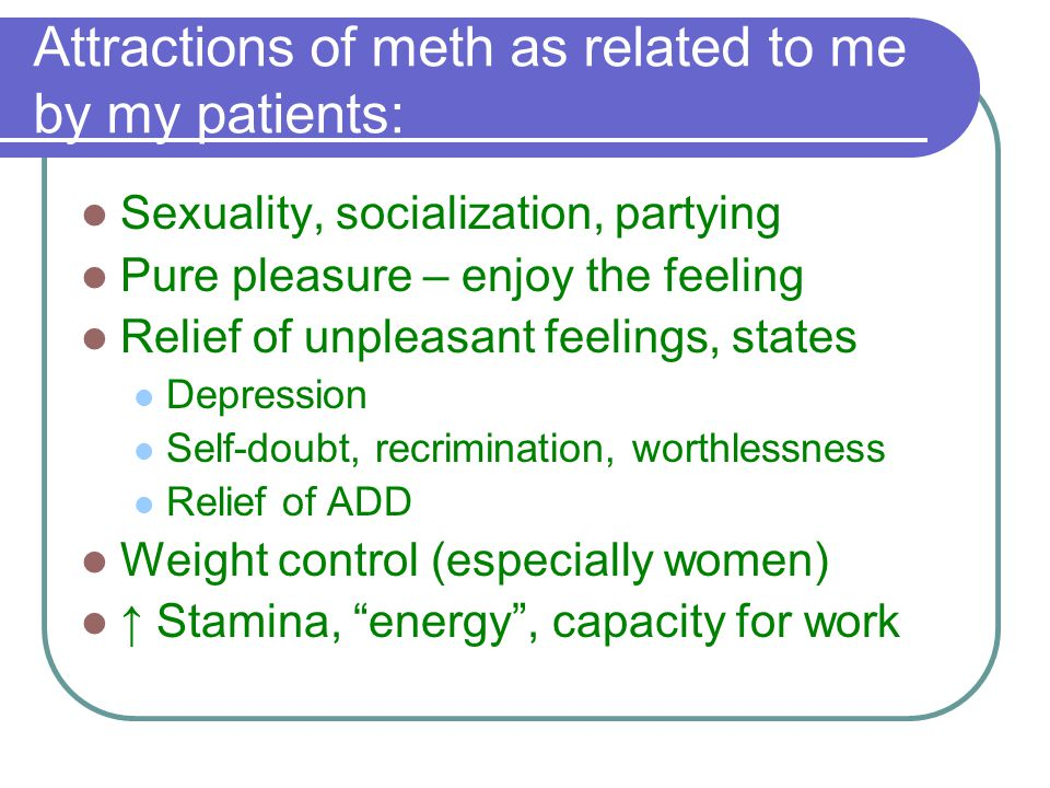 Summary Meth use is associated with ↑ HIV risk ↑ Injection and sexual risk behaviors Relations between medical providers and meth users are often strained It is a two-way street Harm reduction is a viable strategy for treating the dual/triple diagnoses Many meth users have major underlying, treatable psychiatric disorders
