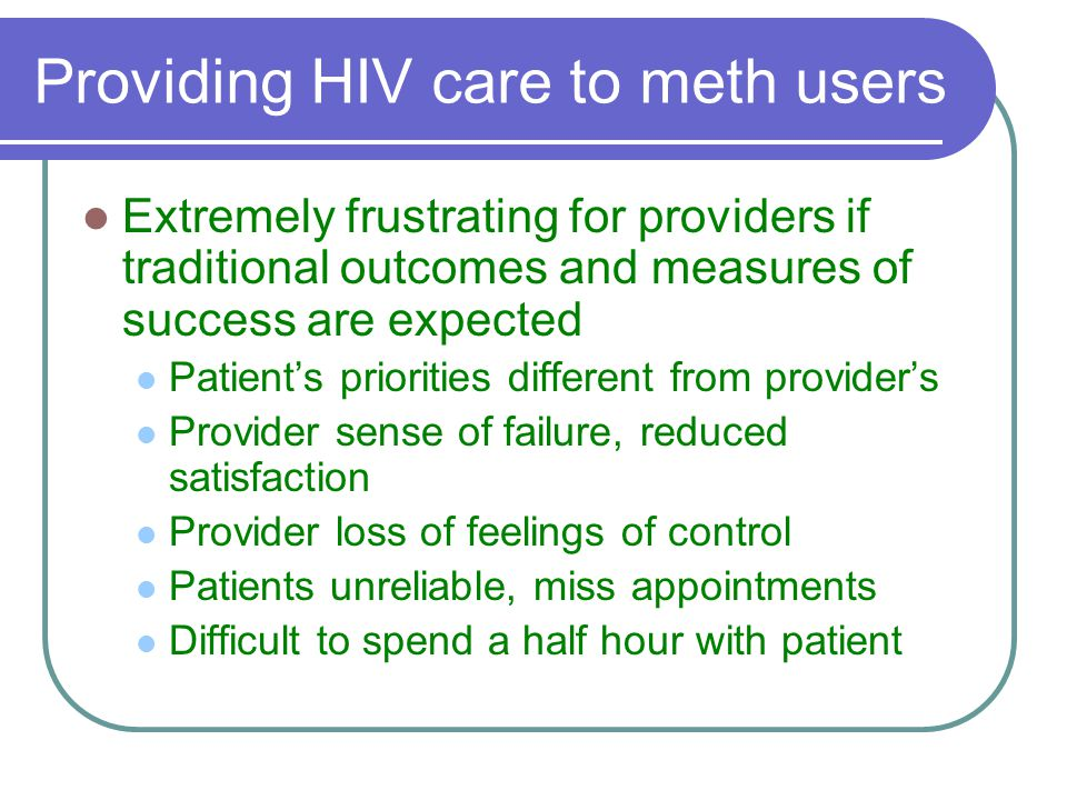 Providing HIV care to meth users Extremely frustrating for providers if traditional outcomes and measures of success are expected Patient's priorities different from provider's Provider sense of failure, reduced satisfaction Provider loss of feelings of control Patients unreliable, miss appointments Difficult to spend a half hour with patient