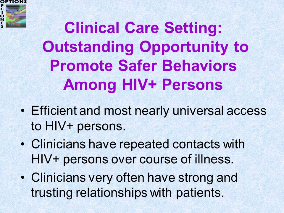 Clinical Care Setting: Outstanding Opportunity to Promote Safer Behaviors Among HIV+ Persons Efficient and most nearly universal access to HIV+ persons.