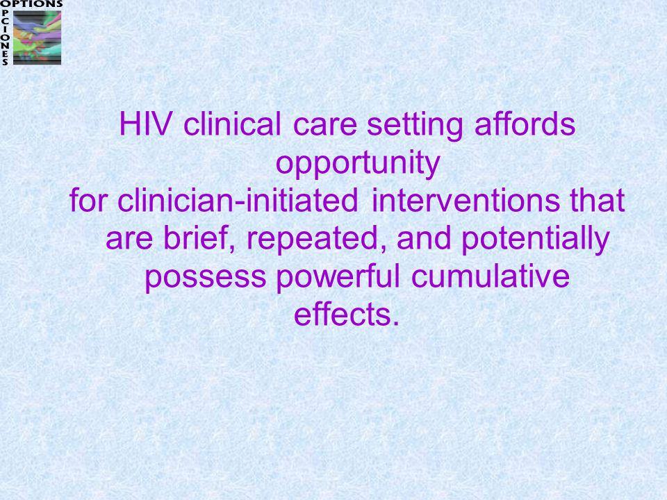 HIV clinical care setting affords opportunity for clinician-initiated interventions that are brief, repeated, and potentially possess powerful cumulative effects.