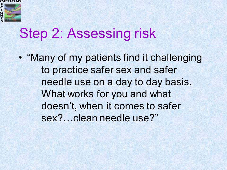 Step 2: Assessing risk Many of my patients find it challenging to practice safer sex and safer needle use on a day to day basis.