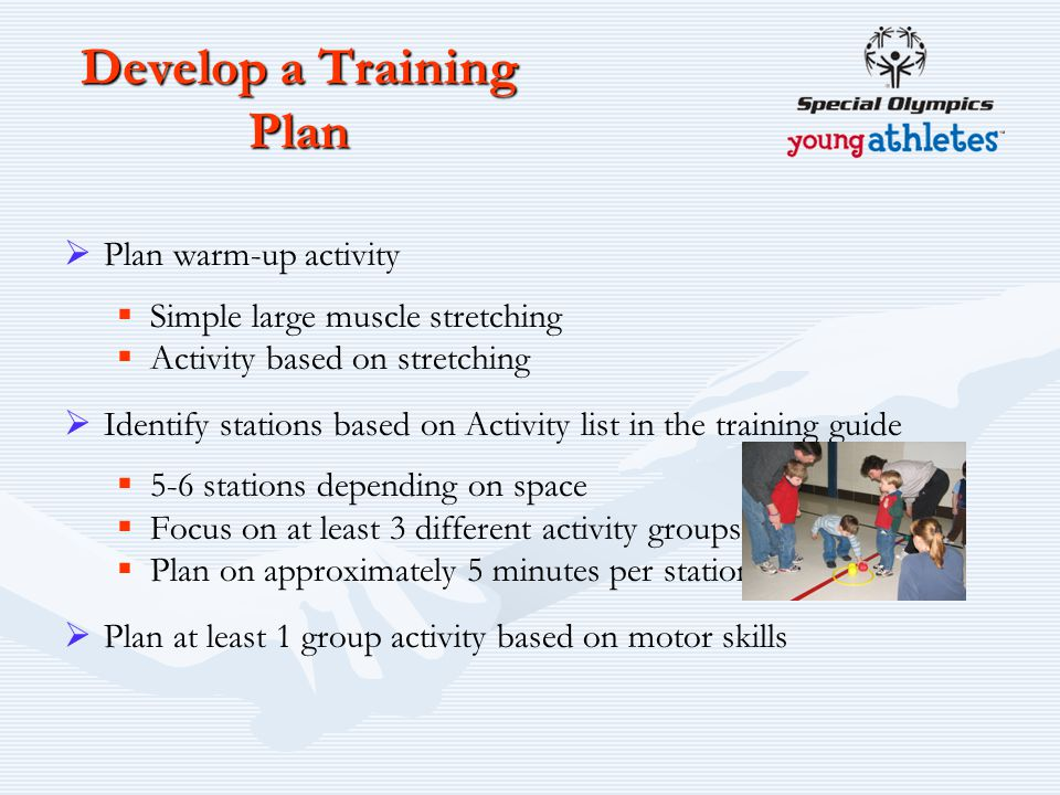 Develop a Training Plan  Plan warm-up activity  Simple large muscle stretching  Activity based on stretching  Identify stations based on Activity list in the training guide  5-6 stations depending on space  Focus on at least 3 different activity groups  Plan on approximately 5 minutes per station  Plan at least 1 group activity based on motor skills