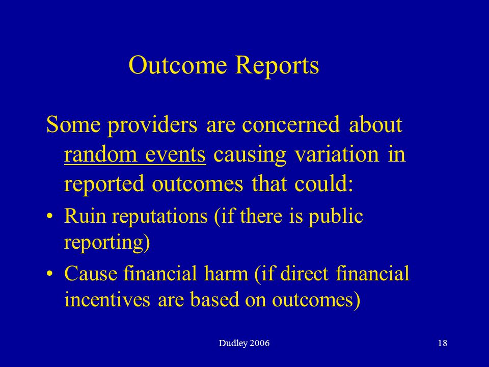 Dudley 200618 Some providers are concerned about random events causing variation in reported outcomes that could: Ruin reputations (if there is public reporting) Cause financial harm (if direct financial incentives are based on outcomes) Outcome Reports