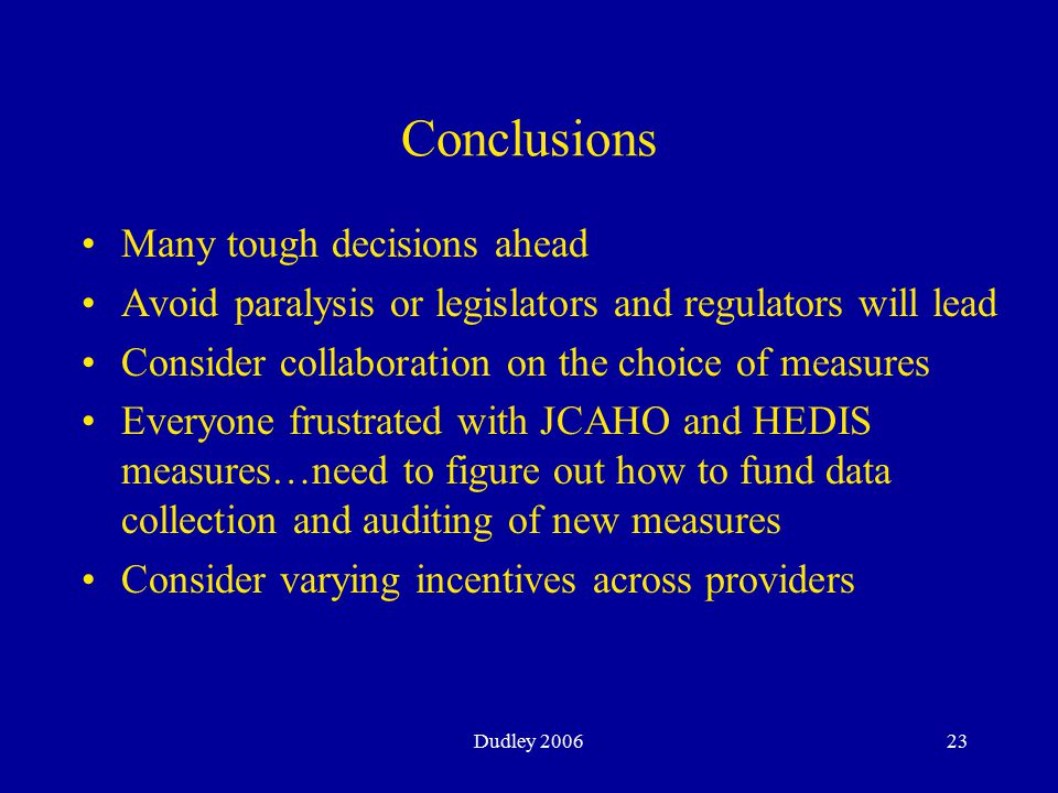 Dudley 200623 Conclusions Many tough decisions ahead Avoid paralysis or legislators and regulators will lead Consider collaboration on the choice of measures Everyone frustrated with JCAHO and HEDIS measures…need to figure out how to fund data collection and auditing of new measures Consider varying incentives across providers
