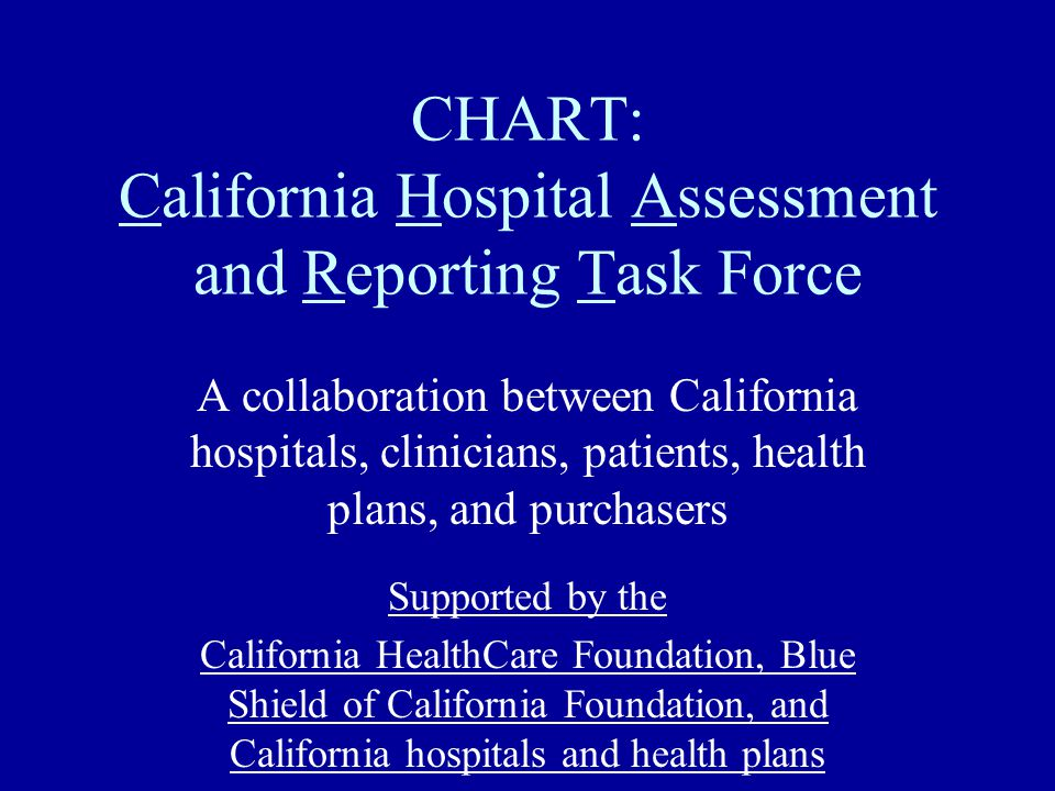 CHART: California Hospital Assessment and Reporting Task Force A collaboration between California hospitals, clinicians, patients, health plans, and purchasers Supported by the California HealthCare Foundation, Blue Shield of California Foundation, and California hospitals and health plans