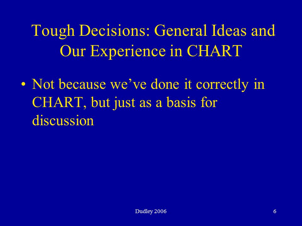 Dudley 20066 Tough Decisions: General Ideas and Our Experience in CHART Not because we've done it correctly in CHART, but just as a basis for discussion