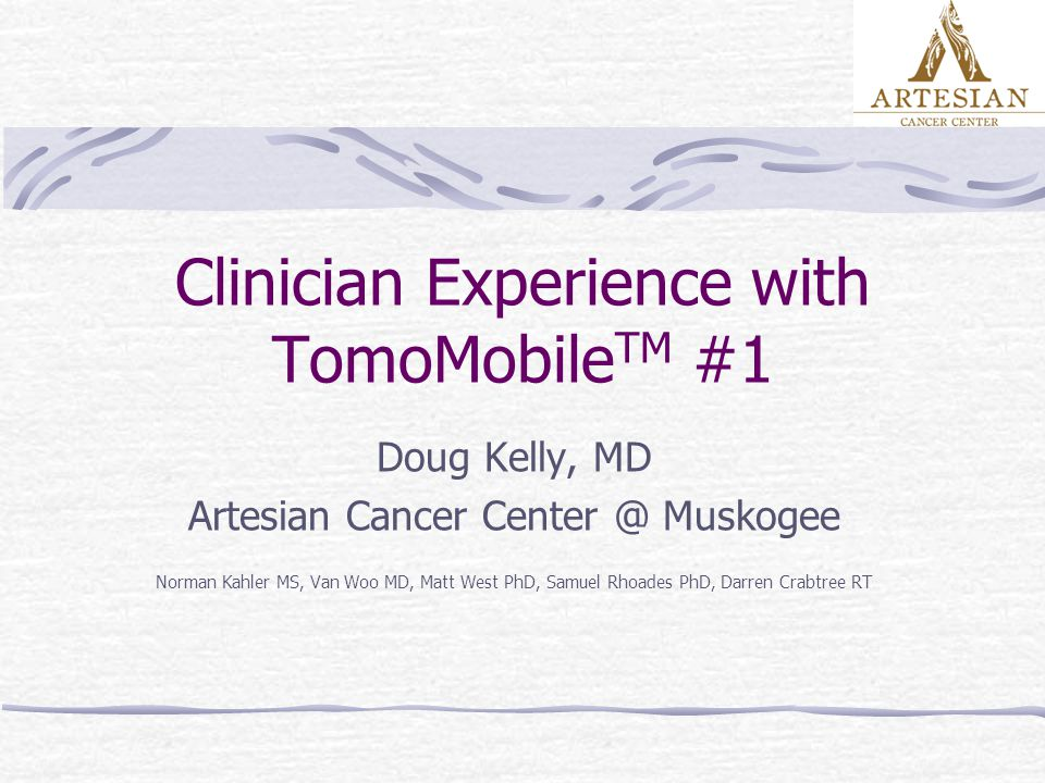 Clinician Experience with TomoMobile TM #1 Doug Kelly, MD Artesian Cancer Center @ Muskogee Norman Kahler MS, Van Woo MD, Matt West PhD, Samuel Rhoades PhD, Darren Crabtree RT
