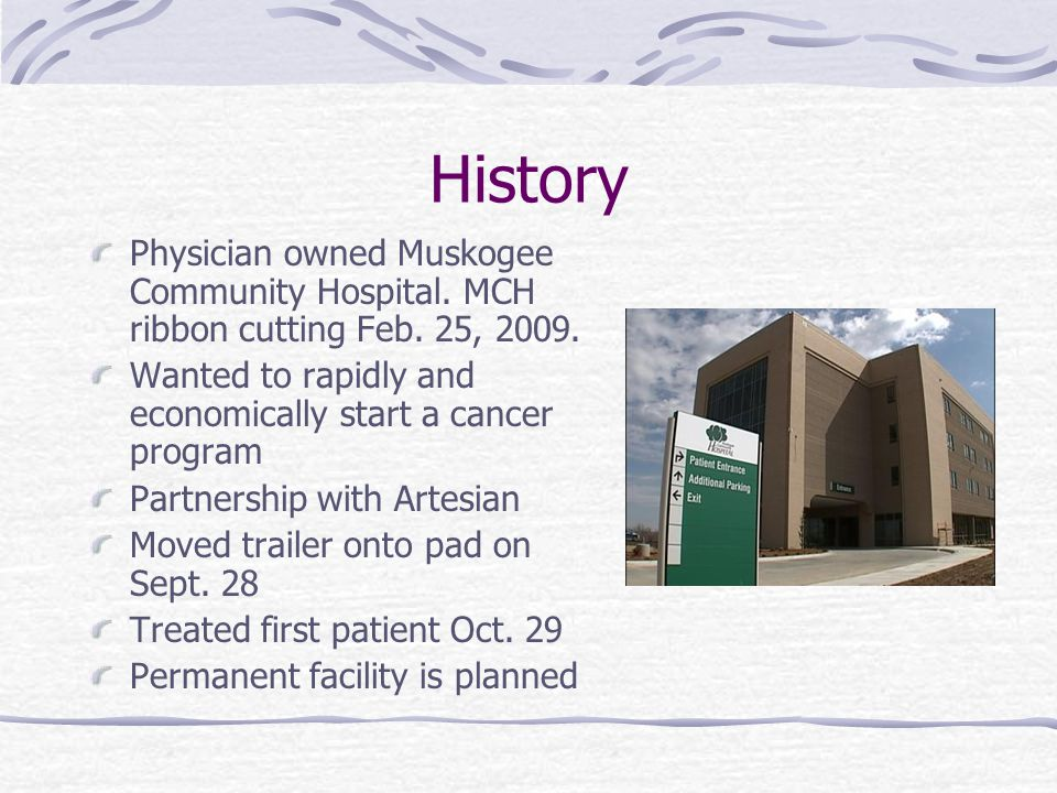 We saw an immediate need for high quality radiation therapy services in Muskogee, but knew we would have to delay offering TomoTherapy for almost a year until our new cancer center was built, said Derek Prentice, president and CEO of DMP Imaging, developer of Artesian Cancer Center of Muskogee.