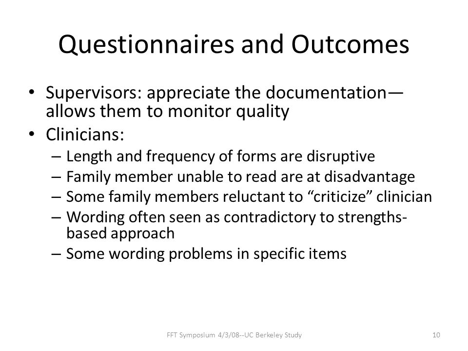 Questionnaires and Outcomes Supervisors: appreciate the documentation— allows them to monitor quality Clinicians: – Length and frequency of forms are disruptive – Family member unable to read are at disadvantage – Some family members reluctant to criticize clinician – Wording often seen as contradictory to strengths- based approach – Some wording problems in specific items 10FFT Symposium 4/3/08--UC Berkeley Study