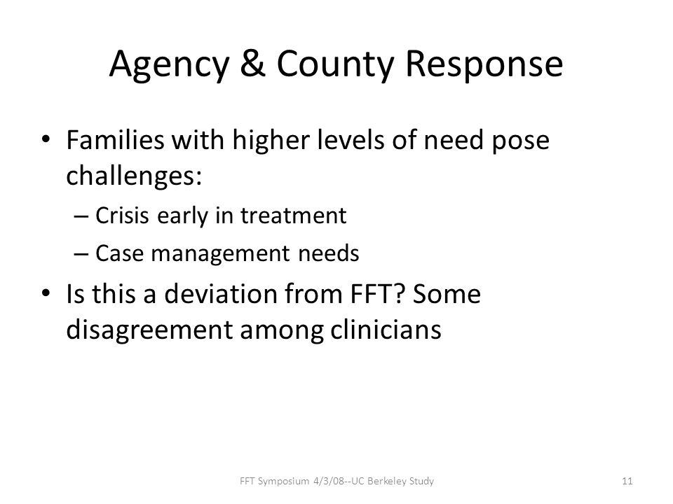 Agency & County Response Families with higher levels of need pose challenges: – Crisis early in treatment – Case management needs Is this a deviation from FFT.