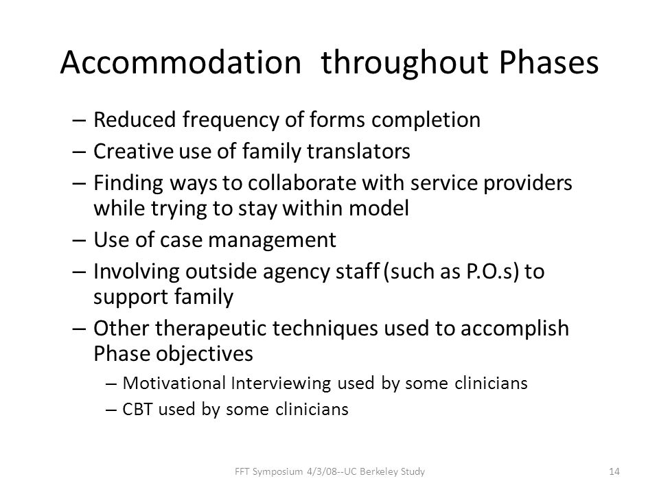 Accommodation throughout Phases – Reduced frequency of forms completion – Creative use of family translators – Finding ways to collaborate with service providers while trying to stay within model – Use of case management – Involving outside agency staff (such as P.O.s) to support family – Other therapeutic techniques used to accomplish Phase objectives – Motivational Interviewing used by some clinicians – CBT used by some clinicians 14FFT Symposium 4/3/08--UC Berkeley Study