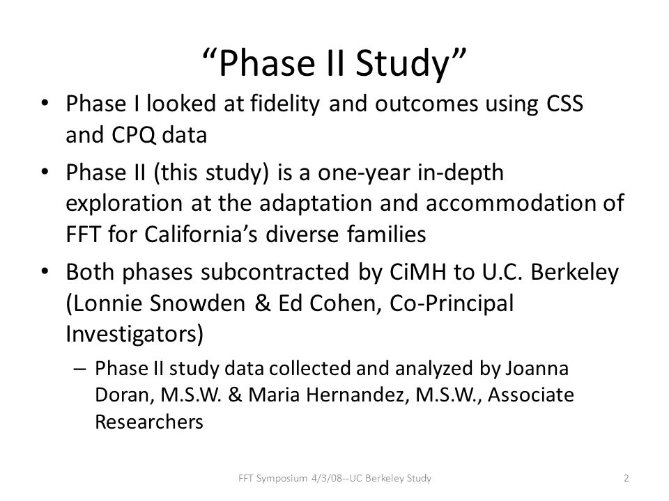 Phase II Study Phase I looked at fidelity and outcomes using CSS and CPQ data Phase II (this study) is a one-year in-depth exploration at the adaptation and accommodation of FFT for California's diverse families Both phases subcontracted by CiMH to U.C.