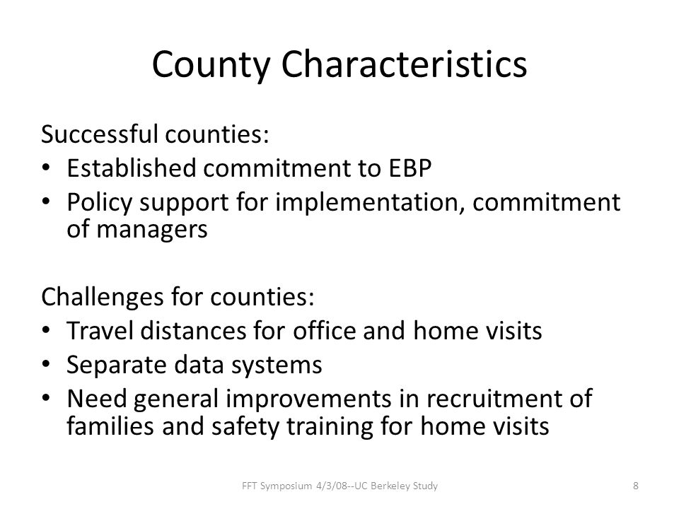County Characteristics Successful counties: Established commitment to EBP Policy support for implementation, commitment of managers Challenges for counties: Travel distances for office and home visits Separate data systems Need general improvements in recruitment of families and safety training for home visits 8FFT Symposium 4/3/08--UC Berkeley Study