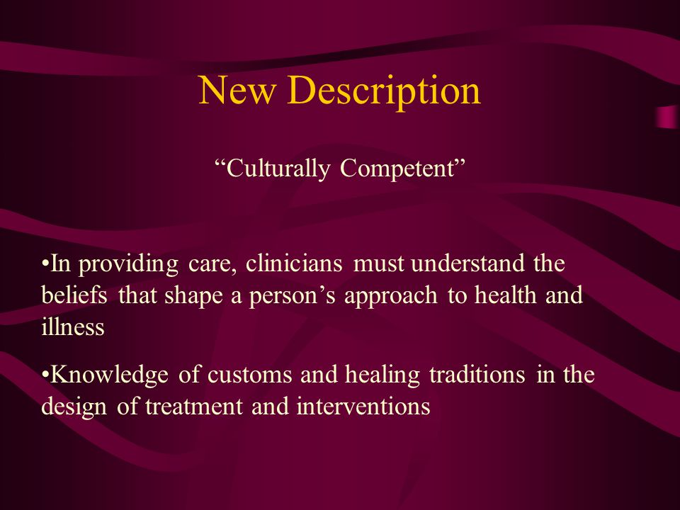 New Description Culturally Competent In providing care, clinicians must understand the beliefs that shape a person's approach to health and illness Knowledge of customs and healing traditions in the design of treatment and interventions
