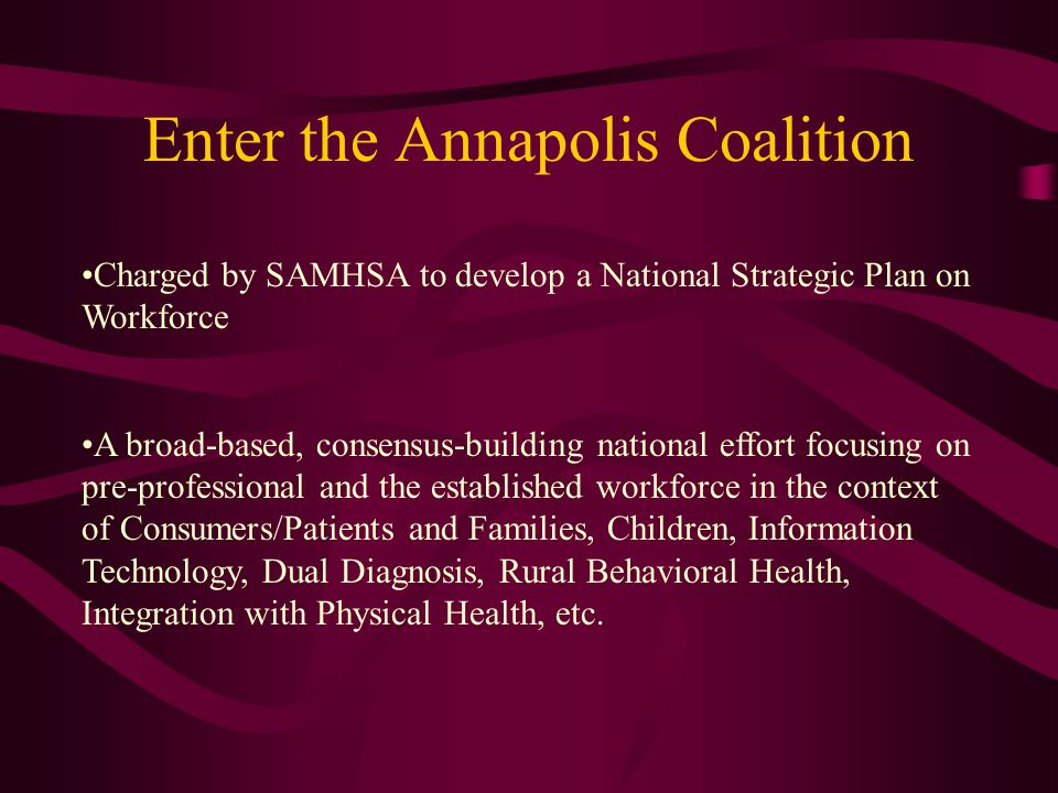 Enter the Annapolis Coalition Charged by SAMHSA to develop a National Strategic Plan on Workforce A broad-based, consensus-building national effort focusing on pre-professional and the established workforce in the context of Consumers/Patients and Families, Children, Information Technology, Dual Diagnosis, Rural Behavioral Health, Integration with Physical Health, etc.
