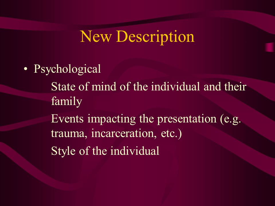 New Description Psychological State of mind of the individual and their family Events impacting the presentation (e.g.