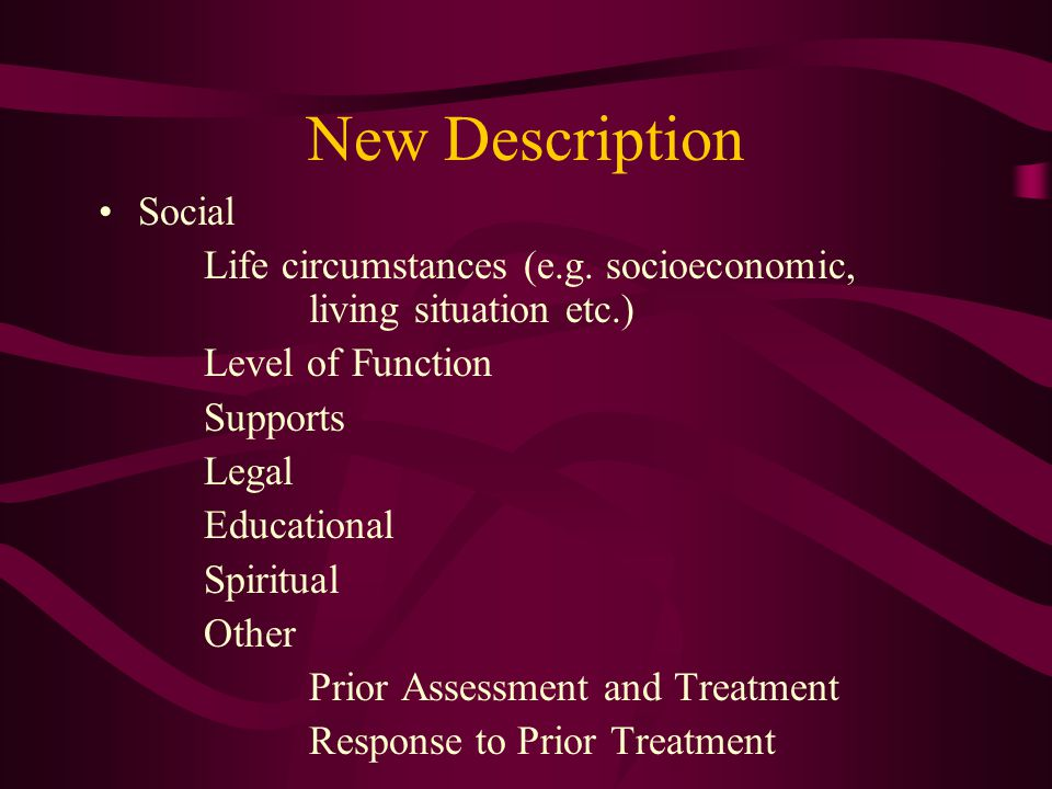 New Description Social Life circumstances (e.g. socioeconomic, living situation etc.) Level of Function Supports Legal Educational Spiritual Other Pri